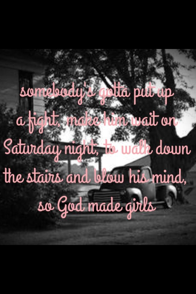 Somebody's gotta put up a fight, make him wait on a Saturday night, to walk downstairs and blow his mind, so god made girls - RaeLynn