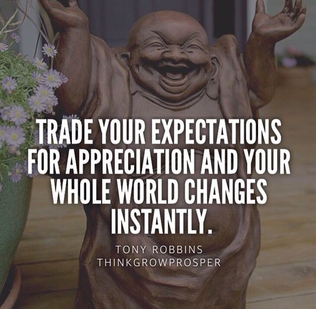 tony robbins - trade your expectations for appreciation and your whole world changes instantly