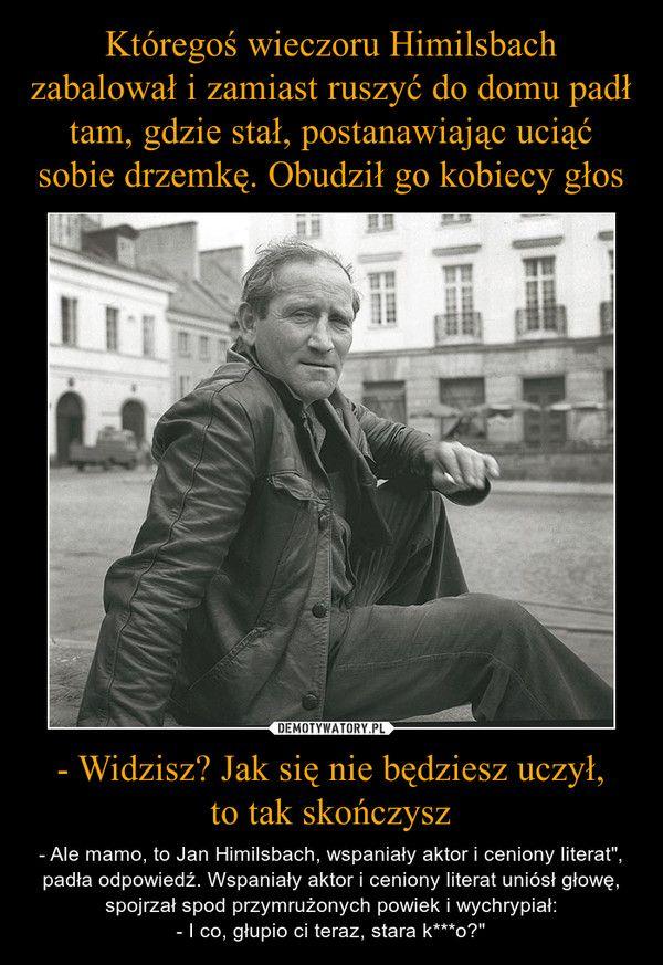 """- Widzisz? Jak się nie będziesz uczył,to tak skończysz – - Ale mamo, to Jan Himilsbach, wspaniały aktor i ceniony literat"""", padła odpowiedź. Wspaniały aktor i ceniony literat uniósł głowę, spojrzał spod przymrużonych powiek i wychrypiał:- I co, głupio ci teraz, stara k***o?"""""""