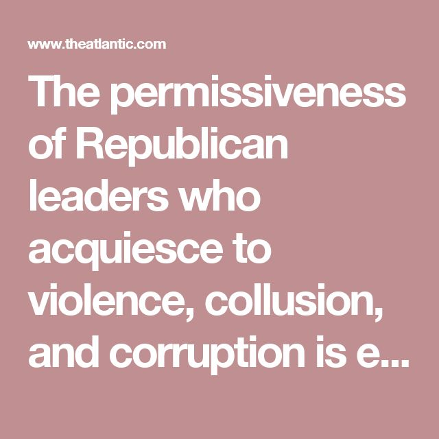 The permissiveness of Republican leaders who acquiesce to violence, collusion, and corruption is encouraging more of the same.