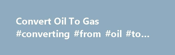 Convert Oil To Gas #converting #from #oil #to #gas #heat http://oklahoma.remmont.com/convert-oil-to-gas-converting-from-oil-to-gas-heat/  # Should You Convert from Oil to Gas Heating? Last winter, heating a house with oil cost an average of $1,700, while natural gas averaged less than $900, according to the US Energy Information Administration. The year before, when oil prices peaked, oil heating cost an average of $2,000; natural gas was again around $900. Since 2002, oil heat has averaged…