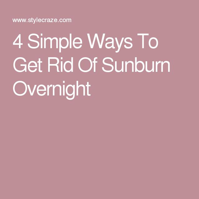 4 Simple Ways To Get Rid Of Sunburn Overnight