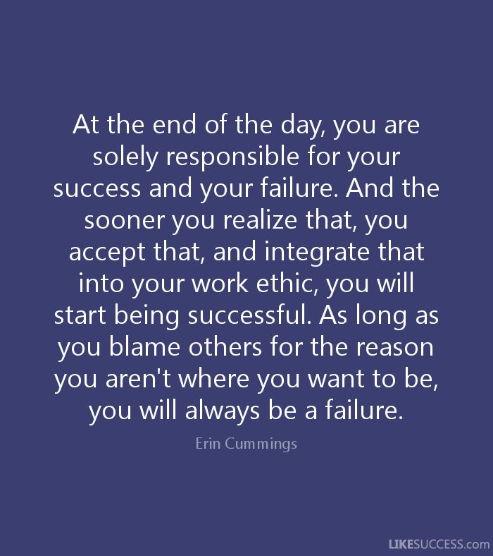 At the end of the day, you are solely responsible for your success and your failure. And the sooner you realize that, you accept that, and integrate that into your work ethic, you will start being successful. As long as you blame others for the reason you aren't where you want to be, you will always be a failure. - Erin Cummings
