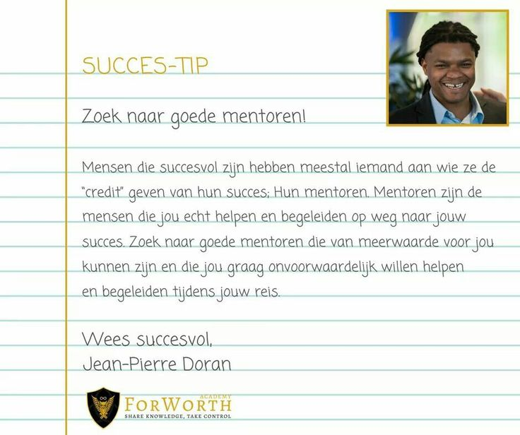 Zoek #mentoren. Mensen die hun #tijd en #energie in jou willen steken, om jou te #helpen en begeleiden op weg naar jouw #succes. Heb je iemand in gedachten, vraag hem om jou mentor te worden. Succesvolle mensen helpen anderen graag om ook #succesvol te worden!
