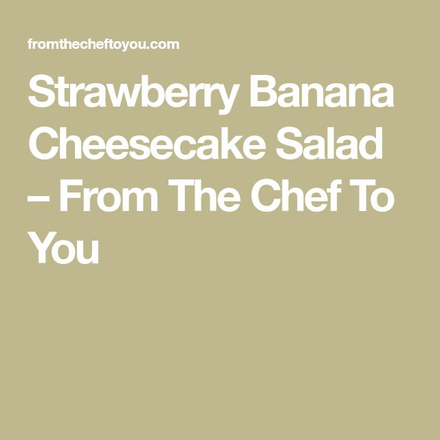 Strawberry Banana Cheesecake Salad – From The Chef To You