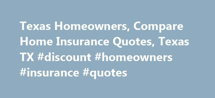 Texas Homeowners, Compare Home Insurance Quotes, Texas TX #discount #homeowners #insurance #quotes http://utah.nef2.com/texas-homeowners-compare-home-insurance-quotes-texas-tx-discount-homeowners-insurance-quotes/  # Homeowners Home Insurance Quotes in Texas, TX The biggest investment most people will ever make is in a home. That s why it makes sense to protect the sizable financial investment you ve made in your own home with a comprehensive homeowners Insurance plan. Your home purchase is…