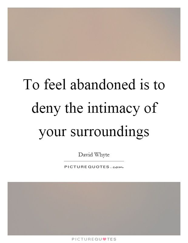 To feel abandoned is to deny the intimacy of your surroundings. Picture Quotes.