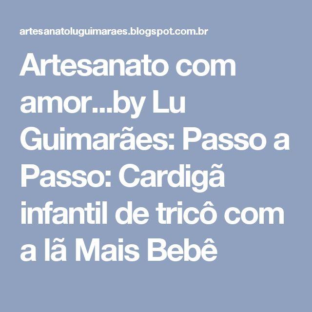 Artesanato com amor...by Lu Guimarães: Passo a Passo: Cardigã infantil de tricô com a lã Mais Bebê