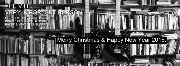 Merry Christmas & Happy New Year 2016. THE V.I.P. VERY IMPORTANT PERSON PETR DOLEJS KOCH: VOCAL & LEAD GUITAR BRIAN FIELD: VOCAL & DRUMS RADEK SIMEK: BASS GUITAR