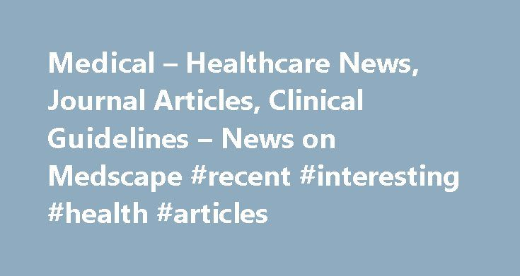 Medical – Healthcare News, Journal Articles, Clinical Guidelines – News on Medscape #recent #interesting #health #articles http://health.remmont.com/medical-healthcare-news-journal-articles-clinical-guidelines-news-on-medscape-recent-interesting-health-articles/  Topol on Physician and Patient Attitudes Toward New Technology Eric Topol discusses results of a new Medscape survey assessing attitudes among both patients and physicians toward new technologies in medicine. Medscape. October 3…