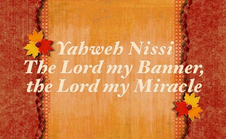 The LORD My Banner, The LORD My Miracle  Use in the Bible:  In the Old Testament Yahweh-Nissi occurs only once in Exd 17:15  Variant spellin...