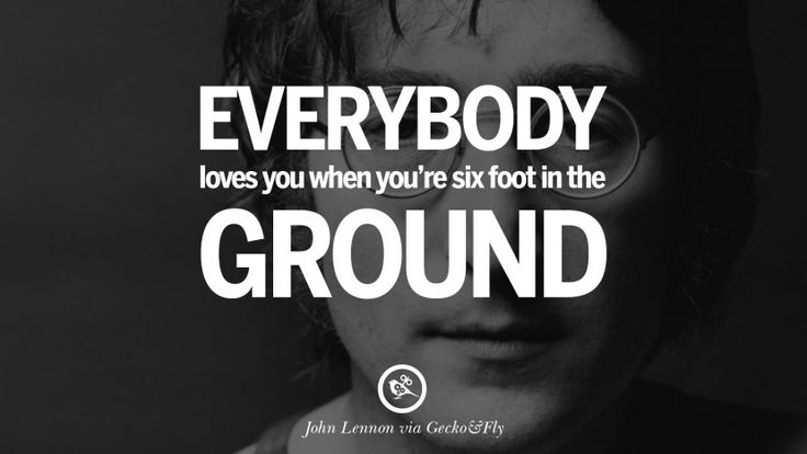 Everybody loves you when you're six foot in the ground. 15 John Lennon Quotes on Love, Imagination, Peace and Death