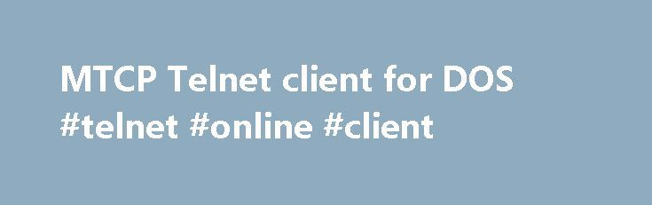 MTCP Telnet client for DOS #telnet #online #client http://south-dakota.remmont.com/mtcp-telnet-client-for-dos-telnet-online-client/  # mTCP Telnet is a telnet client for DOS that allows you to connect to other systems running telnet servers, telnet BBSes, or online MUDs (multi-user dungeons, the original online virtual worlds.) Telnet includes ANSI terminal emulation so that you should be able to enjoy color and cursor control on the systems you are connecting to. This version of Telnet is…