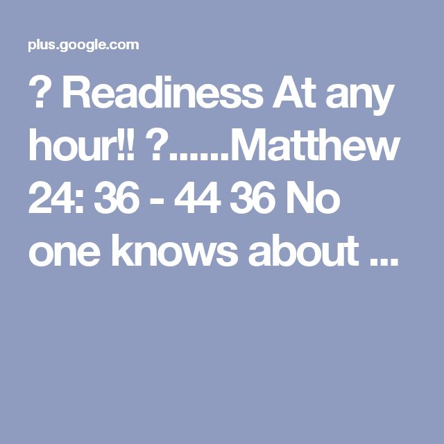 😇 Readiness At any hour!! 😇......Matthew 24: 36 - 44 36 No one knows about ...