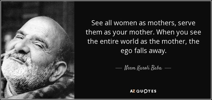 See all women as mothers, serve them as your mother. When you see the entire world as the mother, the ego falls away. - Neem Karoli Baba