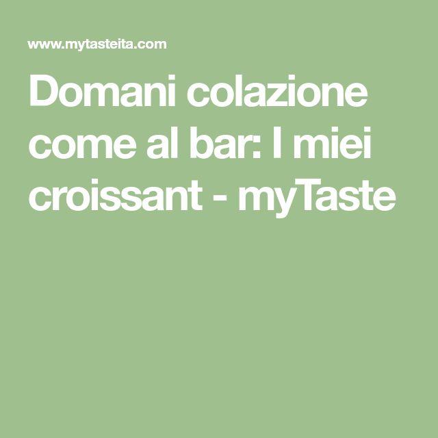 Domani colazione come al bar: I miei croissant - myTaste