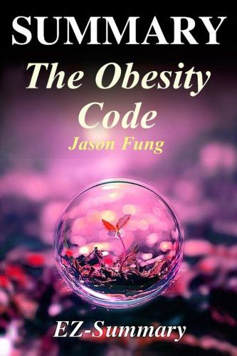 Summary - The Obesity Code: By Jason Fung - Unlocking the Secrets of Weight Loss (The Obesity Code: