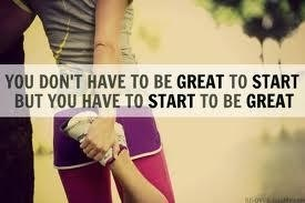 You don't have to be great to start....you have to start to be great.
