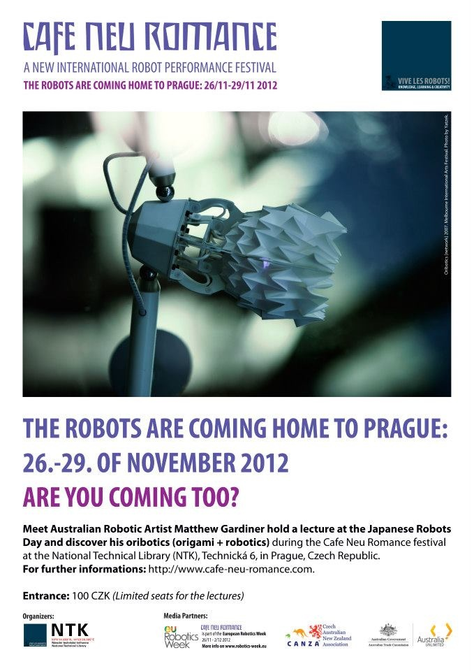 "The Robots are coming home to Prague 26. - 29. of November 2012. Are you coming too?    Meet Australian Robotic Artist Matthew Gardiner during the ""Japanese Robot Day"" at Cafe Neu Romance on the 27.11 at NTK in Prague. He will hold a lecture on oribotics (origami + robotics). Discover also his oribotics at the expo.    For further informations on the first editon of the new international robot performance festival in Prague, Czech Republic, please visit our web-site…"