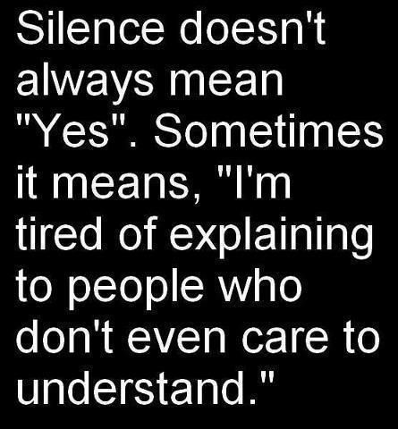 "silence doesn't always mean yes .... sometimes it means ""i'm tired of  explaining to people who don't even care to understand."""