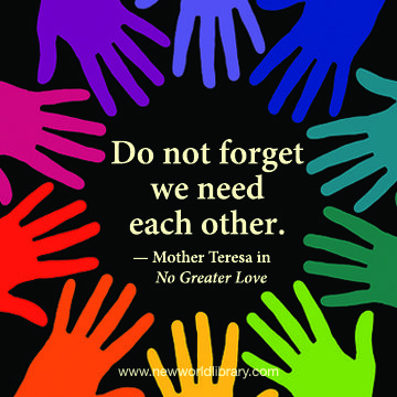 """Do not forget, we need each other."" ~ Mother Teresa in the Commemorative Edition of NO GREATER LOVE, available now at New World Library, celebrating the Canonization of Mother Teresa on September 4, 2016"