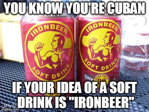 "YOU KNOW YOU'RE CUBAN IF YOUR IDEA OF A SOFT DRINK IS ""IRONBEER. 3 likes, 0…"