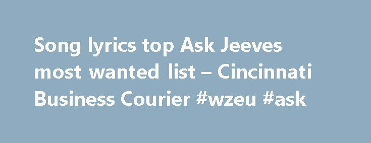 "Song lyrics top Ask Jeeves most wanted list – Cincinnati Business Courier #wzeu #ask http://ask.remmont.com/song-lyrics-top-ask-jeeves-most-wanted-list-cincinnati-business-courier-wzeu-ask/  #ask jjeves # Tuesday, December 10, 2002, 1:55pm EST ""Where can I find song lyrics?"" is the most-asked question in 2002 by users of the Internet search engine Ask Jeeves, the Emeryville, Calif-based company said. That brain stumper was posed…Continue Reading"