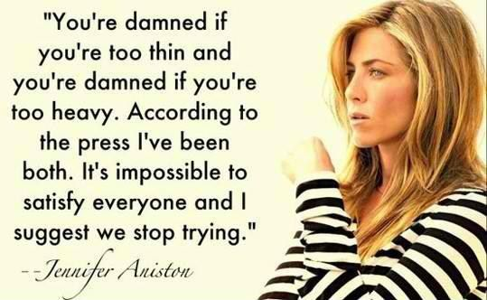 It is Impossible To Satisfy Everyone - Jennifer Anniston