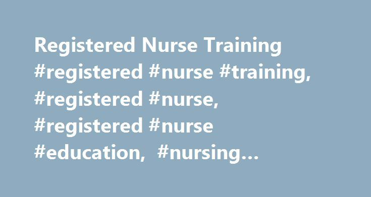 Registered Nurse Training #registered #nurse #training, #registered #nurse, #registered #nurse #education, #nursing #programs http://australia.nef2.com/registered-nurse-training-registered-nurse-training-registered-nurse-registered-nurse-education-nursing-programs/  # Registered Nurse Training Registered nurses usually take one of three education paths: a bachelor s of science degree in nursing (BSN), an associate�s degree in nursing (ADN), or a diploma from an approved nursing program…