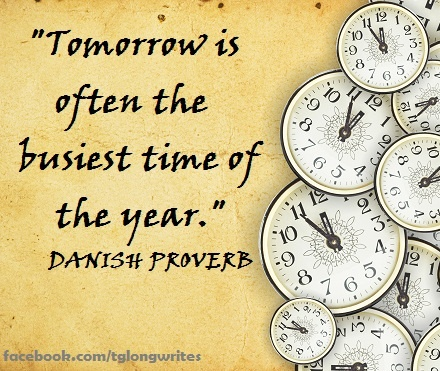 """""""Tomorrow is often the busiest time of the year."""" Danish Proverb"""