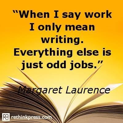 """""""When I say work I only mean writing. Everything else is just odd jobs."""" --Margaret Laurence"""