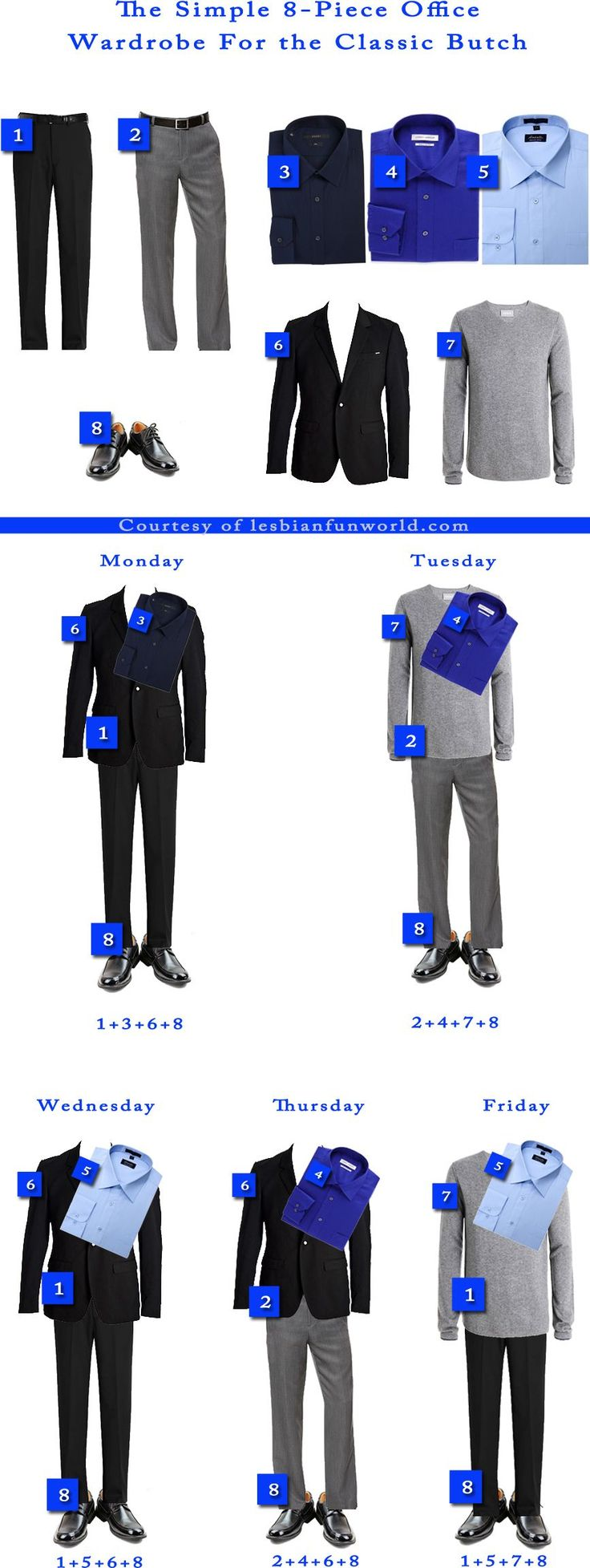 The Simple 8-Piece Office Wardrobe For the Classic Butch. It makes dressing dead simple and I am always dressed professionally. You MUST hem your pants: it's worth the money. Buy shirts that fit: men's shirts have arm lengths. Go for no-iron shirts and pants for easy laundry. Leave your shoes in the office every night to keep them looking good. I took photos of myself in each outfit and taped it inside my wardrobe so I can see what I am going to wear and what I will look like every day.