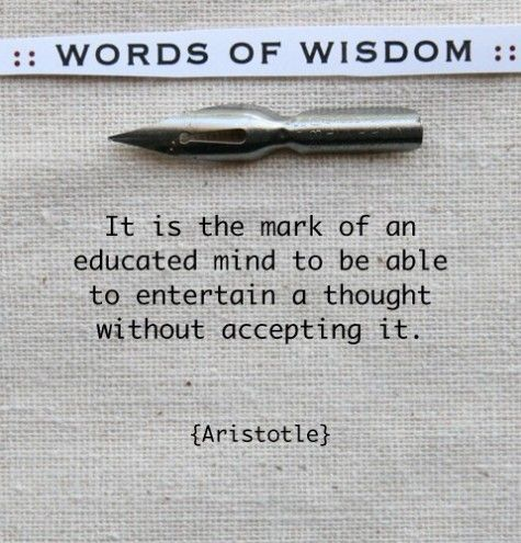 Entertaining your thoughts doesn't mean that I accept your thoughts, and vice versa. Makes for great bantering! :): Thoughts, Words Of Wisdom, Word Of Wisdom, Wordsofwisdom, Truths, Education Mind, Living, Aristotle, Inspiration Quotes