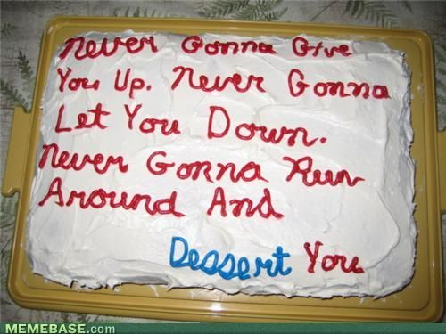 ...next person i know with a birthday is gettin' rick rolled!!!