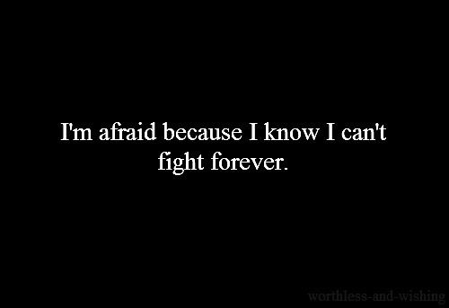 I'm afraid because I know I can't fight forever.... absolute truth