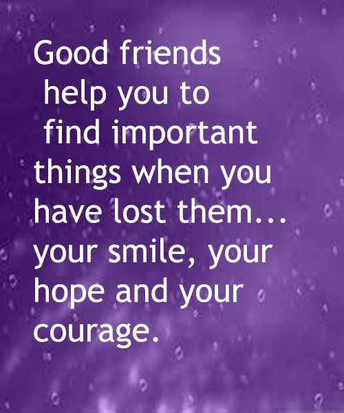 Good Friends Help You To Find Important Things When You Have Lost Them .