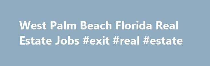 West Palm Beach Florida Real Estate Jobs #exit #real #estate http://real-estate.remmont.com/west-palm-beach-florida-real-estate-jobs-exit-real-estate/  #west palm beach real estate # West Palm Beach, Florida Real Estate Jobs Looking for Real Estate Jobs in West Palm Beach, Florida. See currently available Real Estate job openings in West Palm Beach, Florida on real-estate.jobs.net. Browse the current listings and fill out job applications. real-estate.jobs.net is the starting point for a job…