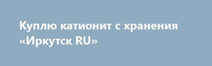 Куплю катионит с хранения «Иркутск RU» http://www.pogruzimvse.ru/doska54/?adv_id=38474 Закупаем с хранения, излишки, (химия). Неликвиды химии. Катионит КУ 2-8, Сульфоуголь, Анионит АН-31, Уголь активированный БАУ-А, АГ-3, Кокосовый, Силикагель КСКГ, КСМГ, индикаторный, Ди (2-этилгексил) фосфорная кислота (Д2ЭГФК), Окись хрома пигментная ОХП-1, Йод, Клей ЛЕЙКОНАТ, КМЦ, мездровый, казеиновый, казеин, Двуокись Циркония црО-1, Канифоль сосновую, Криолит, Сода кальцинированная, Сода каустическая…
