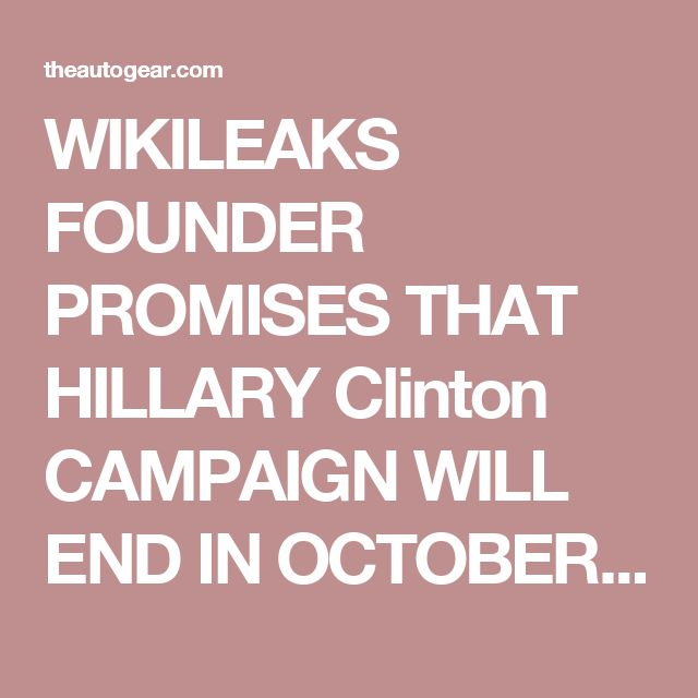 WIKILEAKS FOUNDER PROMISES THAT HILLARY Clinton CAMPAIGN WILL END IN OCTOBER…