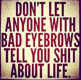 Anyone with bad eyebrows life quotes funny quotes quote life