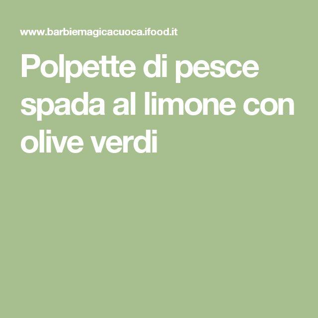 Polpette di pesce spada al limone con olive verdi