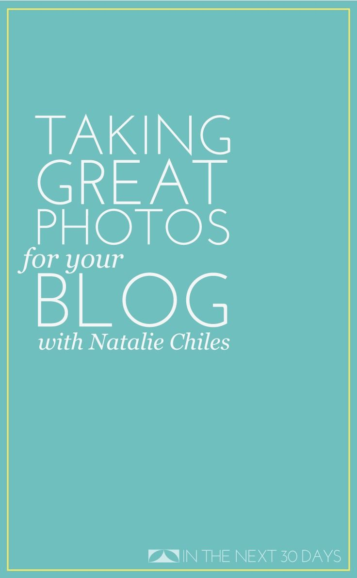 Taking Great Photos for Your Blog with Professional Photographer Natalie Chiles | In The Next 30 Days Blogging 101,How to Blog,#BlogTips,#Blogging 101