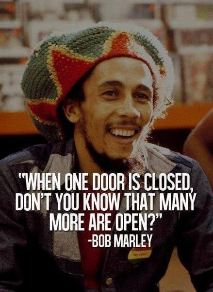 """""""When one door is closed, don't you know that many more are open?"""" — Bob Marley"""