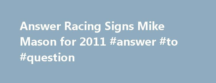 Answer Racing Signs Mike Mason for 2011 #answer #to #question http://answer.remmont.com/answer-racing-signs-mike-mason-for-2011-answer-to-question/  #answer racing # Transworld Motocross Motocross Videos, Motocross Bikes, News, Photos, Answer Racing Signs Mike Mason for 2011 Corona, CA- Answer Racing is pleased to announce the signing of FMX pro Mike Mason to our team for 2011. Mason brings a whole host of excitement, energy and liveliness to the Answer team. I m really […]