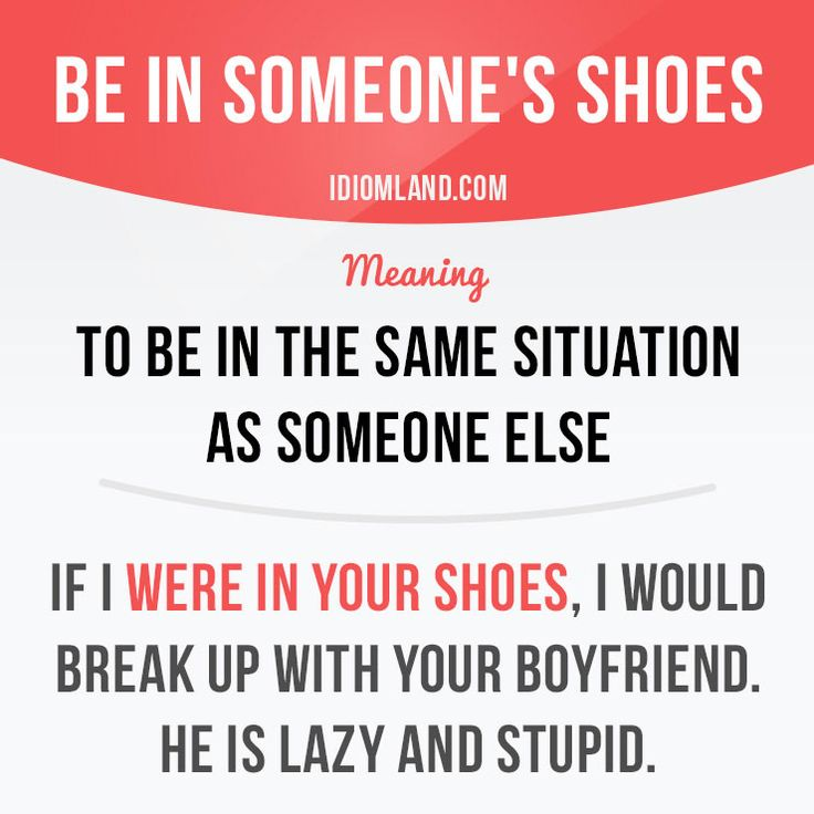 """Be in someone's shoes"" means ""to be in the same situation as someone else"". Example: If I were in your shoes, I would break up with your boyfriend. He is lazy and stupid. Get our apps for learning English: learzing.com #idiom #idioms #saying #sayings #phrase #phrases #expression #expressions #english #englishlanguage #learnenglish #studyenglish #language #vocabulary #dictionary #grammar #efl #esl #tesl #tefl #toefl #ielts #toeic #englishlearning #vocab #wordoftheday #phraseoftheday"
