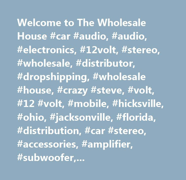 Welcome to The Wholesale House #car #audio, #audio, #electronics, #12volt, #stereo, #wholesale, #distributor, #dropshipping, #wholesale #house, #crazy #steve, #volt, #12 #volt, #mobile, #hicksville, #ohio, #jacksonville, #florida, #distribution, #car #stereo, #accessories, #amplifier, #subwoofer, #woofer, #bass, #sale, #buy, #pioneer, #jvc, #pyle, #maxxsonics, #mb #quart, #boss, #polk, #alpine, #audiopipe, #cobra, #kenwood, #fusion, #dropship, #wholesale #audio, #audio #distributor…