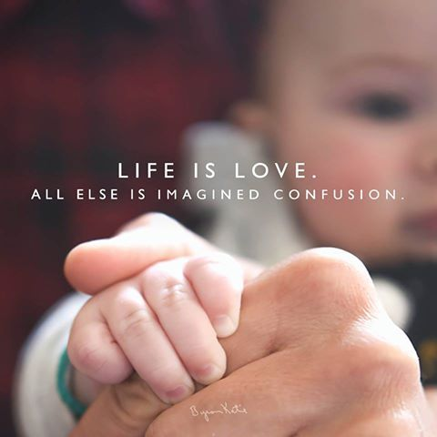 Life is love. All else is imagined confusion. - Byron Katie