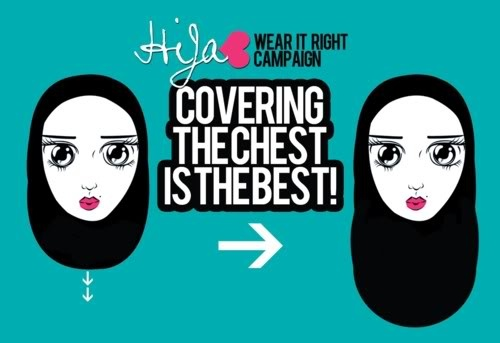 hijab wear it right campaign - Seriously, no more half wearing it above the bust.  No more camel-hump and no more turban.  Wear it correctly.  In al-Qur'an and ahadith, the women are supposed to wear it across the bust, not above.  Authibillah.