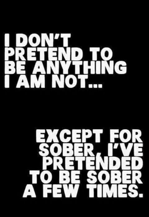 I don't pretend to be anything I'm not... except for sober.