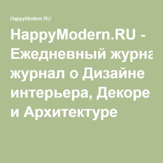 HappyModern.RU - Ежедневный журнал о Дизайне интерьера, Декоре и Архитектуре